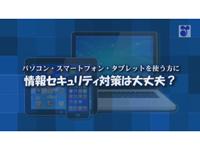 パソコン・スマートフォン・タブレットを使う方に 情報セキュリティ対策は大丈夫?