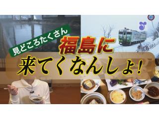 見どころたくさん 福島に来てくなんしょ!
