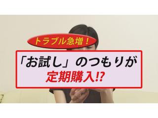 トラブル急増!「お試し」のつもりが定期購入!?