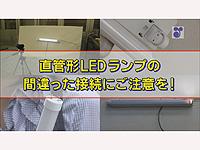 直管形LEDランプの間違った接続にご注意を!
