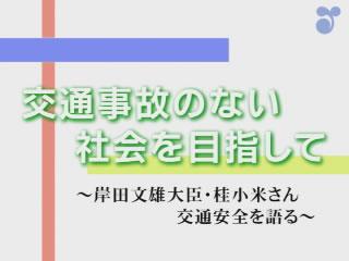 交通事故のない社会を目指して~岸田文雄大臣・桂小米さん 交通安全を語る~