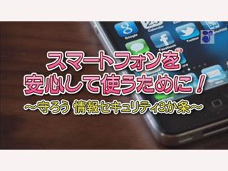 スマートフォンを安心して使うために!~守ろう 情報セキュリティ3か条