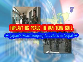 IMPLANTING PEACE IN WAR-TORN SOIL - Japan's Peacekeeping Activities in Nepal