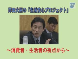 岸田大臣の「生活安心プロジェクト」~消費者・生活者の視点から~