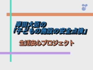岸田大臣の「子どもの施設の安全点検」~生活安心プロジェクト